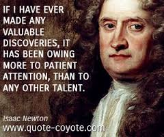 """If I have ever made any valuable discoveries, it has been owing more to patient attention, than to any other talent."" -Isaac Newton"