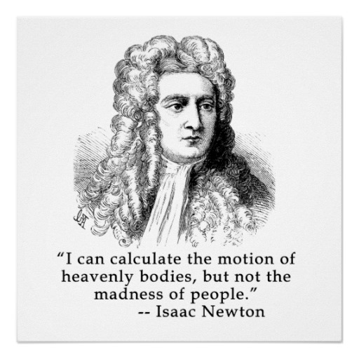 I can calculate the motions of the heavenly bodies, but not the madness of people. ~Sir Isaac Newton