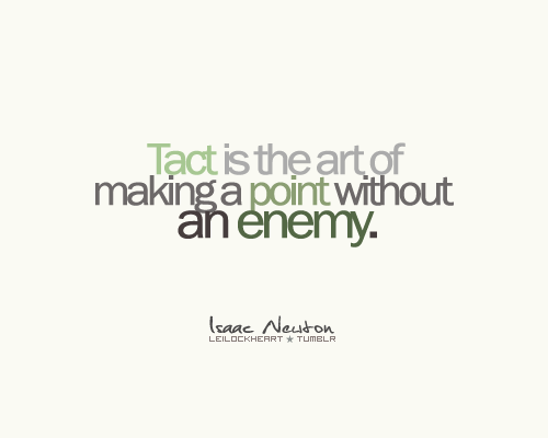 """Tact is the art of making a point without an enemy."" ~Isaac Newton"