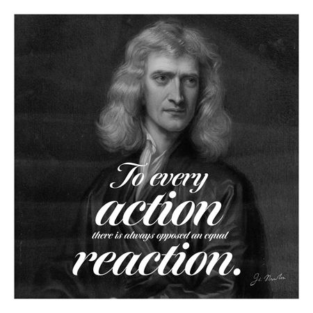 """To every action there is always oppsed an equal reaction."" ~Isaac Newton"