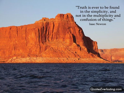 Truth is ever to be found in simplicity, and not in the multiplicity and confusion of things. ~Isaac Newtown