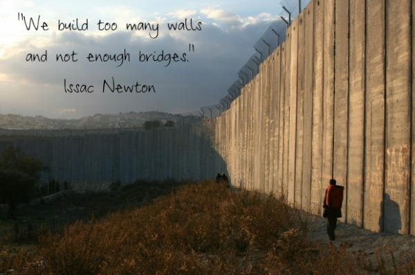 We build too many walls and not enough bridges.  ~Isaac Newton