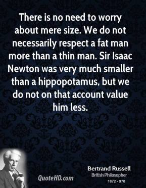 """There is no need to worry about mere size. We do not necessarily respect a fat man more than a thin man. Sir Isaac Newton was very much smaller than a hippopotamus, but we do not on that account value him less.""  -Bertrand Russell"